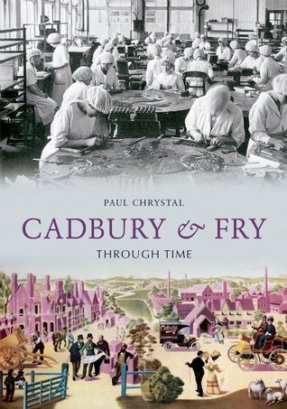 Cadbury & Fry Through Time  by  Paul Chrystal