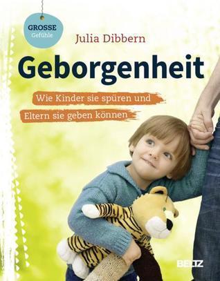 Geborgenheit: Wie Kinder sie spüren und Eltern sie geben können  by  Julia Dibbern