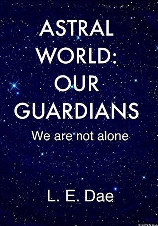 Astral World: Our Guardians - We are not alone L.E. Dae