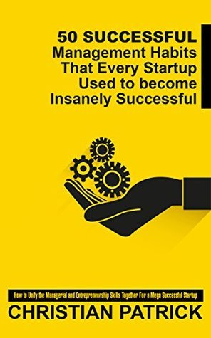 50 Successful Management Habits That Every Startup Used to become Insanely Successful: How to Unify the Managerial and Entrepreneurship Skills Together ... inspirational, startup entrepreneur Book 1)  by  Christian Patrick