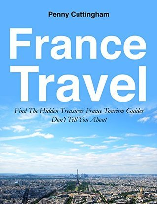 France Travel: Find The Hidden Treasures France Tourism Guides Dont Tell You About (France Tourism Guide, Tourist Guide, Travel Guides Book 1) Penny Cuttingham