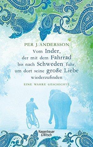 Vom Inder, der auf dem Fahrrad bis nach Schweden fuhr um dort seine große Liebe wiederzufinden: Eine wahre Geschichte  by  Per J. Andersson