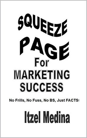 Squeeze Page for Marketing Success: No Frills, No Fuss, No BS, Just Facts!  by  Itzel Medina