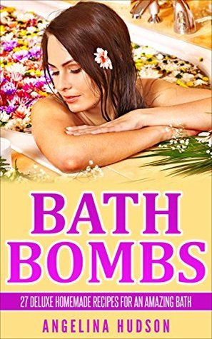 Bath Bombs: 27 Deluxe Homemade Recipes for an Amazing Bath! Angelina Hudson