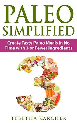 Paleo SIMPLIFIED: Create Tasty Paleo Meals in No Time with 3 or Fewer Ingredients Tebetha Karcher