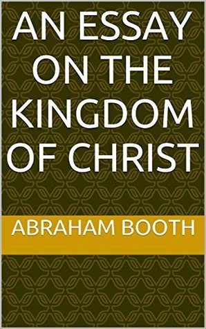 An Essay on the Kingdom of Christ Abraham Booth