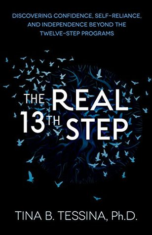THE REAL 13TH STEP: Discovering Confidence, Self-Reliance, and Independence Beyond the Twelve-Step Programs  by  Tina Tessina Ph.D.