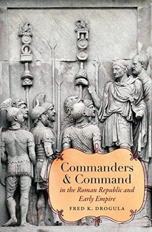 Commanders and Command in the Roman Republic and Early Empire Fred K. Drogula