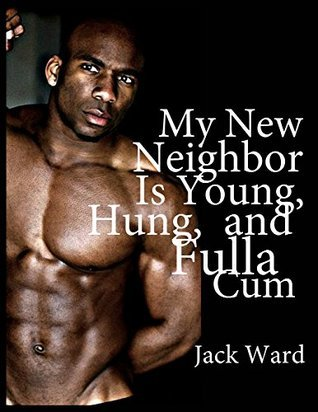 My New Neighbor is Young, Hung, and Fulla Cum  by  Jack Ward