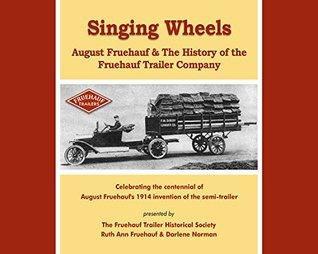 Singing Wheels, August Fruehauf & The History of the Fruehauf Trailer Company The Fruehauf Trailer Historical Society
