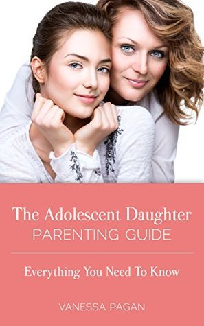 The Adolescent Daughter Parenting Guide: Everything You Need To Know  by  Vanessa Pagan