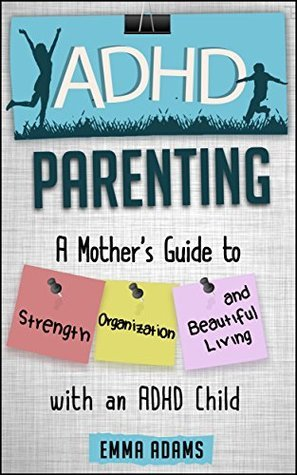 ADHD Parenting: A Mothers Guide to Strength, Organization, and Beautiful Living with an ADHD Child  by  Emma Adams