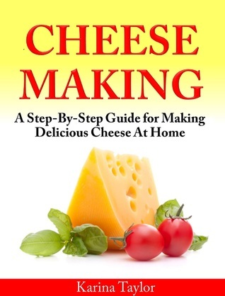 Cheese Making A Step-By-Step Guide for Making Delicious Cheese At Home Karin Taylor