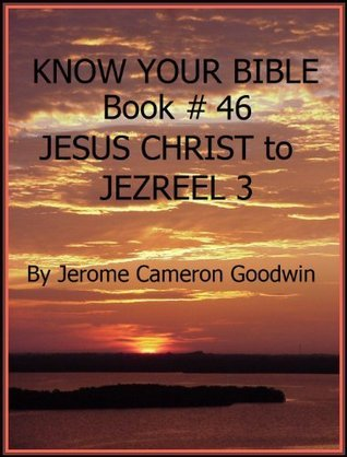 JESUS 5 CHRIST to JEZREEL 3 - Book 46 - Know Your Bible  by  Jerome Goodwin