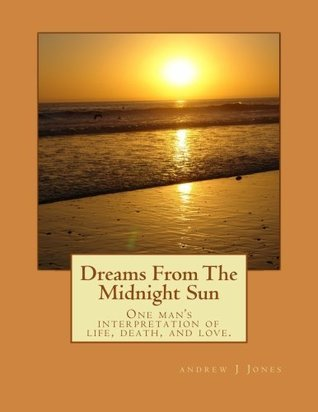 Dreams from the Midnight Sun: One Mans Interpretation of Life, Death, and Love.  by  ANDREW J JONES