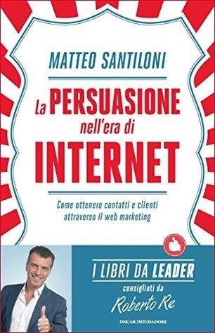 La persuasione nellera di Internet: Come ottenere contatti e clienti attraverso il web marketing  by  Matteo Santiloni