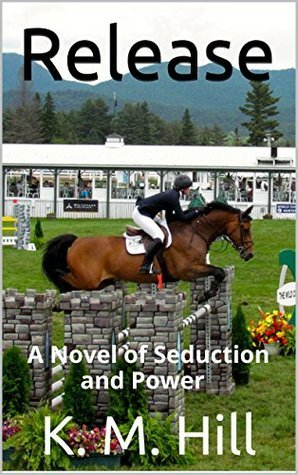 Release: A Novel of Seduction and Power (Zach and Sabrina Book 1) K. M. Hill