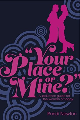 Your Place or Mine: A Seduction Guide for the Woman of Today Randi Newton