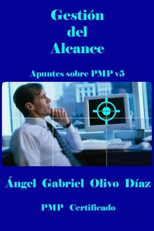Gestión del Alcance - PMP V5 (Apuntes sobre PMP v5 nº 2)  by  Ángel Gabriel Olivo Díaz