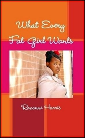 What Every Fat Girl Wants-A Plus Size Guide to Knowing You Roxanne Harris