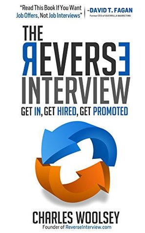 The Reverse Interview: Get In, Get Hired, Get Promoted  by  Charles Woolsey
