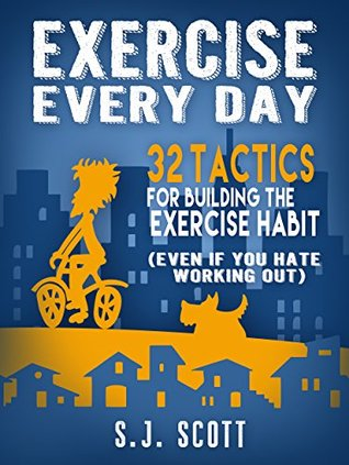 Exercise Every Day: 32 Tactics for Building the Exercise Habit S.J. Scott