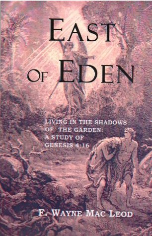 East of Eden: Living in the Shadows of the Garden: A Study of Genesis 4:16 F. Wayne Mac Leod