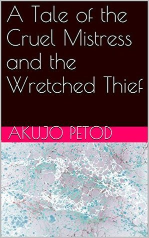 A Tale of the Cruel Mistress and the Wretched Thief  by  Akujo Petod