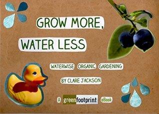 Grow More, Water Less: Waterwise Organic Gardening (GreenFootprint Organic Gardening Book 3)  by  Clare Jackson