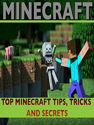 MINECRAFT: Top Minecraft Tips, Tricks And Secrets: An Unofficial Minecraft Book (Minecraft, Minecraft Handbook, Minecraft Books, Minecraft Comics, Minecraft Secrets Handbook, Minecraft Diary)  by  Steve Blocks
