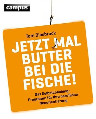 Jetzt mal Butter bei die Fische!: Das Selbstcoachingprogramm für Ihre berufliche Neuorientierung Tom Diesbrock