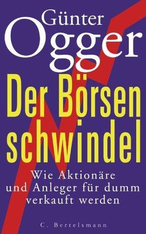 Der Börsenschwindel: Wie Aktionäre und Anleger abkassiert werden Günter Ogger