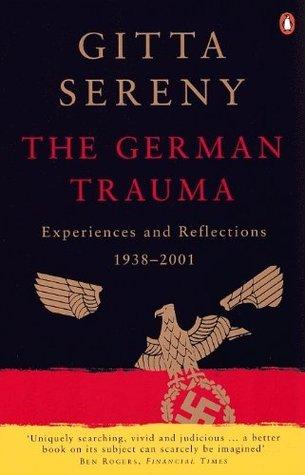 The German Trauma: Experiences and Reflections 1938-1999 Gitta Sereny