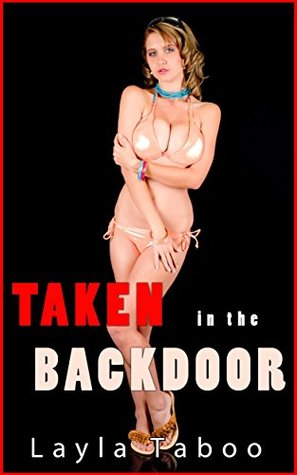 TAKEN IN THE BACKDOOR - A Taboo, Forbidden, Older Man, Younger Woman, First Time, Household, Backdoor Erotic Romance Layla Taboo