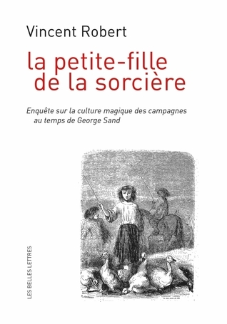 La petite-fille de la sorcière, Enquête sur la culture magique des campagnes au temps de George Sand  by  Vincent Robert