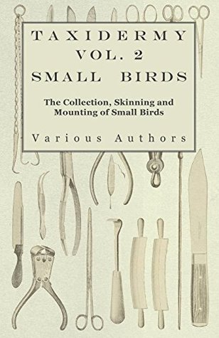 Taxidermy Vol.2 Small Birds - The Collection, Skinning and Mounting of Small Birds  by  Various