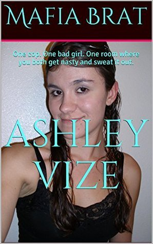 Mafia Brat: One cop. One bad girl. One room where you both get nasty and sweat it out.  by  Ashley Vize