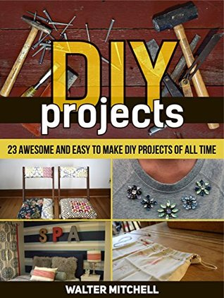 DIY Projects: 23 Awesome and Easy to Make DIY Projects of All time (DIY, diy projects books, diy projects)  by  Walter Mitchell