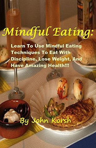 Mindful Eating: Learn To Use Mindful Eating Techniques To Eat With Discipline, Lose Weight, And Have Amazing Health!!!  by  John Korsh