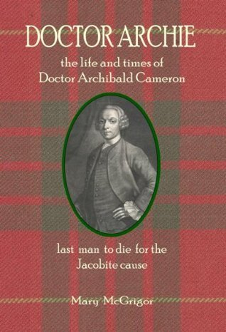 Doctor Archie: the life and times of Doctor Archibald Cameron. last man to die for the Jacobite cause.  by  Mary McGrigor