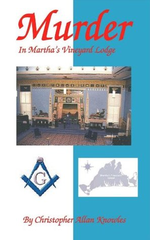 Murder in Marthas Vineyard Lodge: A Masonic Allegory  by  Christopher Allan Knowles