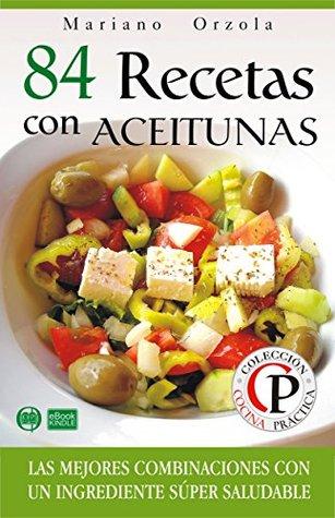 84 RECETAS CON ACEITUNAS: Las mejores combinaciones con un ingrediente súper saludable (Colección Cocina Práctica nº 44) Mariano Orzola