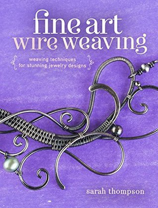 Fine Art Wire Weaving: Weaving Techniques for Stunning Jewelry Designs Sarah Thompson