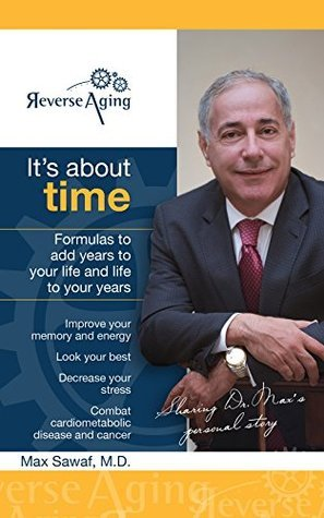 Its About Time: Proven formulas to Reverse Aging, look your best and add years to your life and life to your years  by  Dr. Max Sawaf