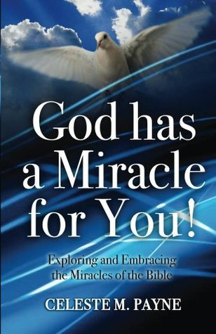 God Has A Miracle For You: Exploring and Embracing the Miracles of the Bible Celeste Payne