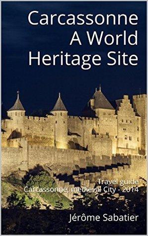 Carcassonne A World Heritage Site: Travel guide Carcassonne, medieval City - 2014 (The World Heritage Sites of France Book 12) Jérôme Sabatier