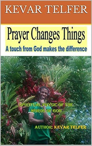 Prayer Changes Things: A touch from God makes the difference Kevar Telfer