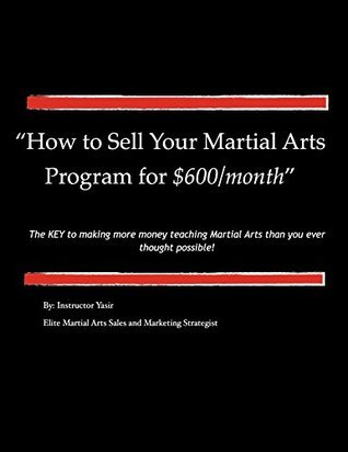 How to Sell Your Martial Arts Program for $600/month: The key to making more money teaching martial arts than you ever thought possible!  by  Instructor Yasir