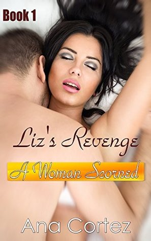 Lizs Revenge a Woman Scorned (Revenge romance erotica short stories Book 1) Ana Cortez