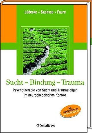 Sucht - Bindung - Trauma: Psychotherapie von Sucht und Traumafolgen im neurobiologischen Kontext Christel Lüdecke